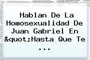 Hablan De La Homosexualidad De <b>Juan Gabriel</b> En &quot;Hasta Que Te ...