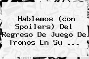 Hablemos (con Spoilers) Del Regreso De <b>Juego De Tronos</b> En Su <b>...</b>