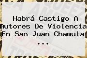 Habrá Castigo A Autores De Violencia En <b>San Juan Chamula</b> ...