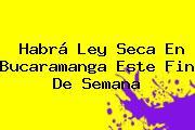 Habrá <b>Ley Seca</b> En Bucaramanga Este Fin De Semana