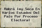 Habrá <b>ley Seca</b> En Varios Estados Del País Por Proceso Electoral