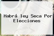 Habrá <b>ley Seca</b> Por Elecciones