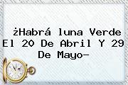 ¿Habrá <b>luna Verde</b> El 20 De Abril Y 29 De Mayo?
