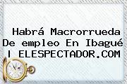 Habrá Macrorrueda De <b>empleo</b> En Ibagué | ELESPECTADOR.COM