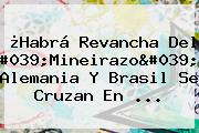 ¿Habrá Revancha Del 'Mineirazo'? Alemania Y Brasil Se Cruzan En ...