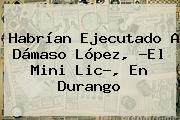 Habrían Ejecutado A <b>Dámaso López</b>, ?El Mini Lic?, En Durango