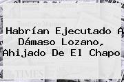 Habrían Ejecutado A <b>Dámaso</b> Lozano, Ahijado De El Chapo