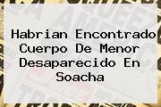 <b>Habrian Encontrado Cuerpo De Menor Desaparecido En Soacha</b>