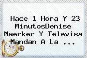 Hace 1 Hora Y 23 MinutosDenise Maerker Y Televisa Mandan A <b>La</b> ...