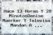 Hace 13 Horas Y 28 MinutosDenise Maerker Y Televisa Mandan A ...