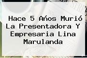 Hace 5 Años Murió La Presentadora Y Empresaria <b>Lina Marulanda</b>