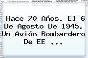 Hace 70 Años, El 6 De Agosto De 1945, Un Avión Bombardero De EE <b>...</b>