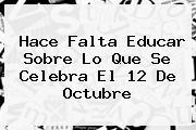 Hace Falta Educar Sobre Lo Que Se Celebra El <b>12 De Octubre</b>
