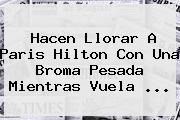 Hacen Llorar A <b>Paris Hilton</b> Con Una Broma Pesada Mientras Vuela <b>...</b>