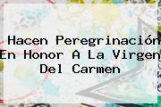 Hacen Peregrinación En Honor A La <b>Virgen Del Carmen</b>