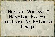 Hacker Vuelve A Revelar Fotos íntimas De <b>Melania Trump</b>