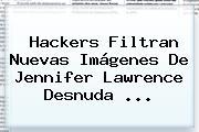 Hackers Filtran Nuevas Imágenes De <b>Jennifer Lawrence</b> Desnuda ...