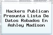Hackers Publican Presunta Lista De Datos Robados En <b>Ashley Madison</b>
