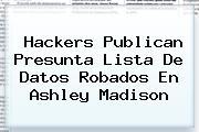 Hackers Publican Presunta Lista De Datos Robados En <b>Ashley Madison</b>