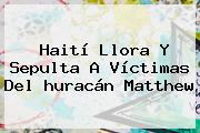 Haití Llora Y Sepulta A Víctimas Del <b>huracán Matthew</b>