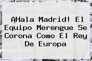 ¡<b>Hala Madrid</b>! El Equipo Merengue Se Corona Como El Rey De Europa