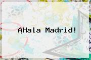 ¡<b>Hala Madrid</b>!