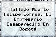 Hallado Muerto <b>Felipe Correa</b>, El Empresario Desaparecido En Bogotá
