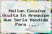 Hallan Cocaína Oculta En Arequipe Que Sería Vendida Para ...