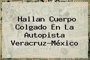 Hallan Cuerpo Colgado En La Autopista Veracruz-México
