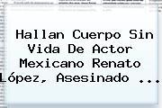 Hallan Cuerpo Sin Vida De Actor Mexicano <b>Renato López</b>, Asesinado ...