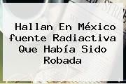 Hallan En México <b>fuente Radiactiva</b> Que Había Sido Robada
