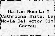 Hallan Muerta A <b>Cathriona White</b>, La Novia Del Actor Jim Carrey