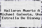 Hallaron Muerto A <b>Michael Galeota</b>, Una Estrella De Disney
