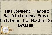<b>Halloween</b>: Famoso Se Disfrazan Para Celebrar La Noche De Brujas