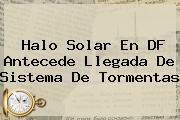 <b>Halo Solar</b> En DF Antecede Llegada De Sistema De Tormentas