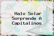 <b>Halo Solar</b> Sorprende A Capitalinos