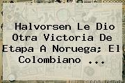 Halvorsen Le Dio Otra Victoria De Etapa A Noruega; El Colombiano ...