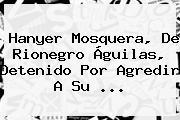 <b>Hanyer Mosquera</b>, De Rionegro Águilas, Detenido Por Agredir A Su ...