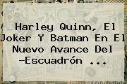 <b>Harley Quinn</b>, El Joker Y Batman En El Nuevo Avance Del ?Escuadrón <b>...</b>