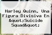 <b>Harley Quinn</b>, Una Figura Divisiva En &quot;<b>Suicide Squad</b>&quot;