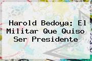 <b>Harold Bedoya</b>: El Militar Que Quiso Ser Presidente