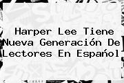 <b>Harper Lee</b> Tiene Nueva Generación De Lectores En Español