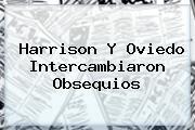 <u>Harrison Y Oviedo Intercambiaron Obsequios</u>