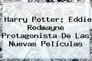 <b>Harry Potter</b>: Eddie Redmayne Protagonista De Las Nuevas Películas