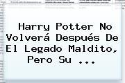 <b>Harry Potter</b> No Volverá Después De El Legado Maldito, Pero Su ...