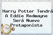 Harry Potter Tendrá A <b>Eddie Redmayne</b> Será Nuevo Protagonista