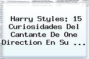 <b>Harry Styles</b>: 15 Curiosidades Del Cantante De One Direction En Su <b>...</b>