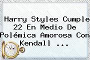 <b>Harry Styles</b> Cumple 22 En Medio De Polémica Amorosa Con Kendall <b>...</b>
