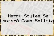 <b>Harry Styles</b> Se Lanzará Como Solista