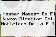 <b>Hassan Nassar</b> Es El Nuevo Director Del Noticiero De La F.M